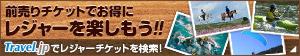 前売りチケットでおトクにレジャーを楽しもう!!レジャーチケットを探すならTravel.jpで検索!
